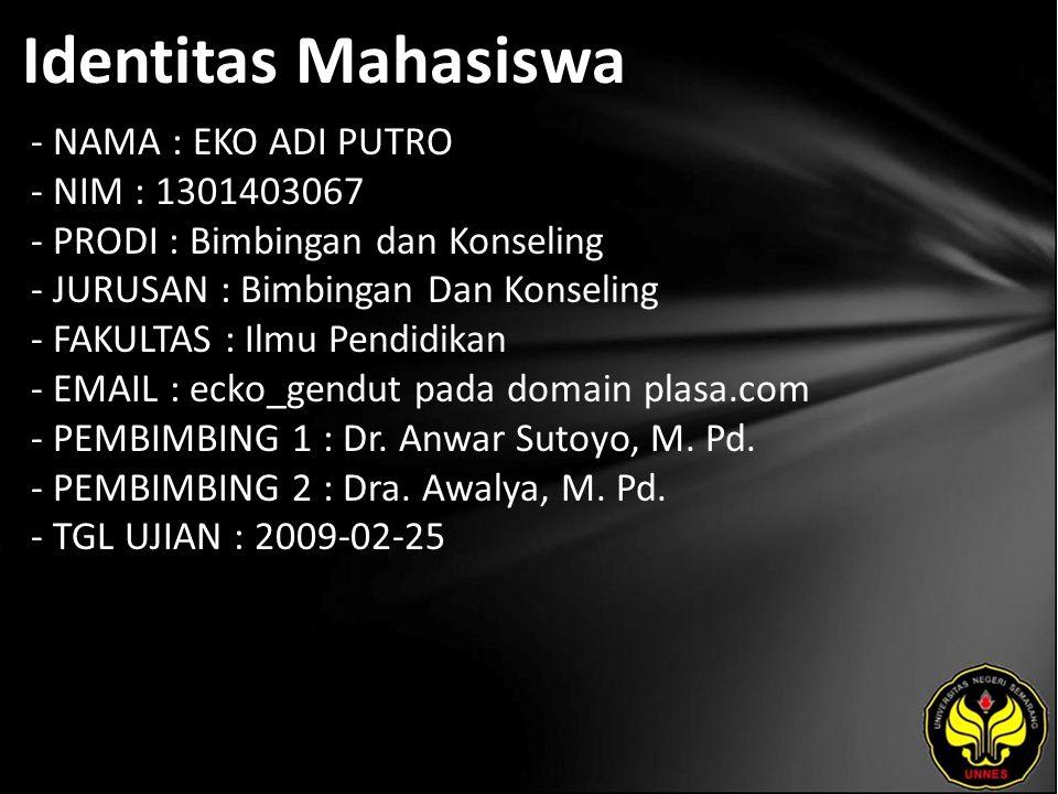 Identitas Mahasiswa - NAMA : EKO ADI PUTRO - NIM : 1301403067 - PRODI : Bimbingan dan Konseling - JURUSAN : Bimbingan Dan Konseling - FAKULTAS : Ilmu Pendidikan - EMAIL : ecko_gendut pada domain plasa.com - PEMBIMBING 1 : Dr.