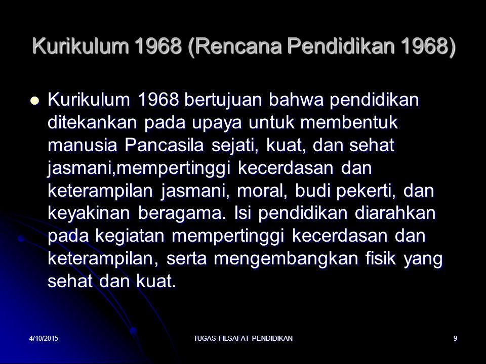 Kurikulum 1968 (Rencana Pendidikan 1968) Kurikulum 1968 bertujuan bahwa pendidikan ditekankan pada upaya untuk membentuk manusia Pancasila sejati, kua