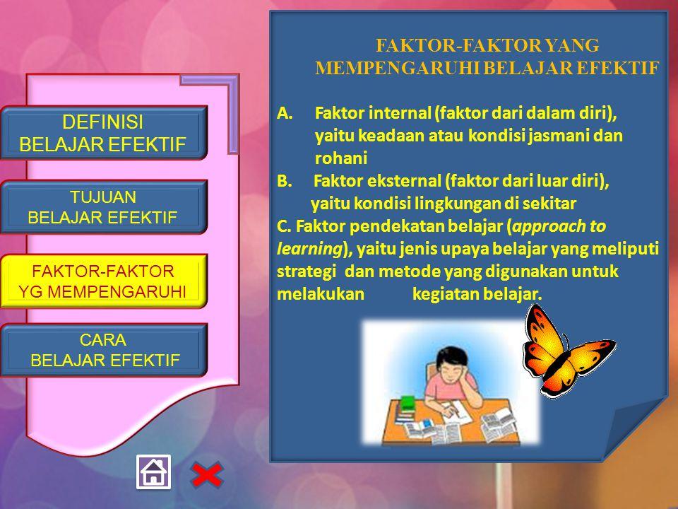 DEFINISI BELAJAR EFEKTIF TUJUAN BELAJAR EFEKTIF FAKTOR-FAKTOR YG MEMPENGARUHI CARA BELAJAR EFEKTIF FAKTOR-FAKTOR YANG MEMPENGARUHI BELAJAR EFEKTIF A.Faktor internal (faktor dari dalam diri), yaitu keadaan atau kondisi jasmani dan rohani B.
