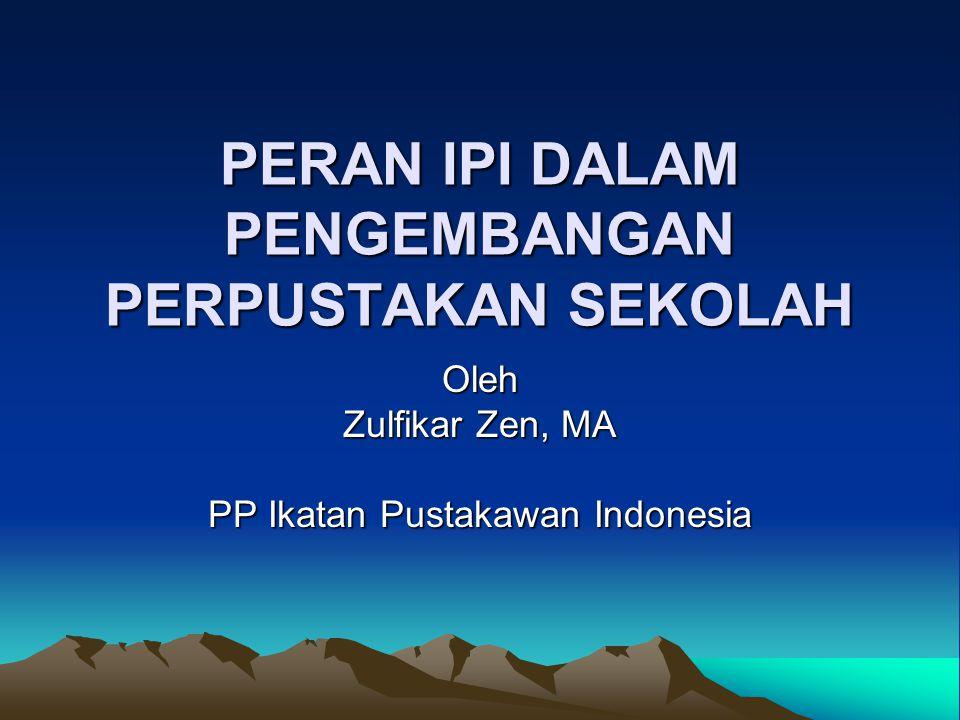 PERAN IPI DALAM PENGEMBANGAN PERPUSTAKAN SEKOLAH Oleh Zulfikar Zen, MA PP Ikatan Pustakawan Indonesia