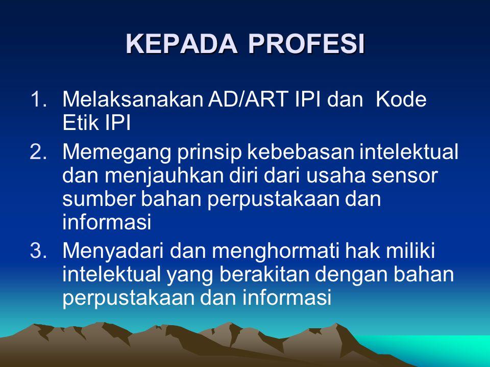 KEPADA PROFESI 1.Melaksanakan AD/ART IPI dan Kode Etik IPI 2.Memegang prinsip kebebasan intelektual dan menjauhkan diri dari usaha sensor sumber bahan