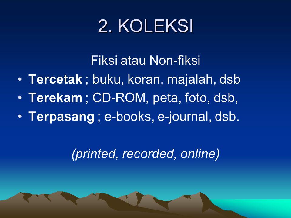 2. KOLEKSI Fiksi atau Non-fiksi Tercetak ; buku, koran, majalah, dsb Terekam ; CD-ROM, peta, foto, dsb, Terpasang ; e-books, e-journal, dsb. (printed,