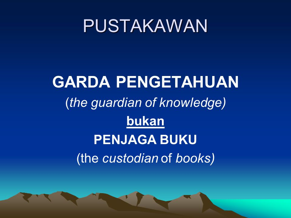 PUSTAKAWAN GARDA PENGETAHUAN (the guardian of knowledge) bukan PENJAGA BUKU (the custodian of books)