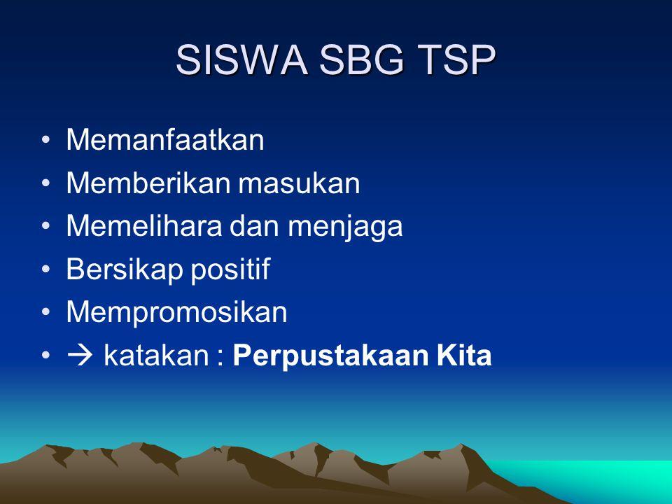 SISWA SBG TSP Memanfaatkan Memberikan masukan Memelihara dan menjaga Bersikap positif Mempromosikan  katakan : Perpustakaan Kita