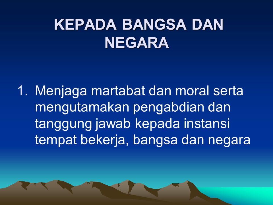 KEPADA BANGSA DAN NEGARA KEPADA BANGSA DAN NEGARA 1.Menjaga martabat dan moral serta mengutamakan pengabdian dan tanggung jawab kepada instansi tempat