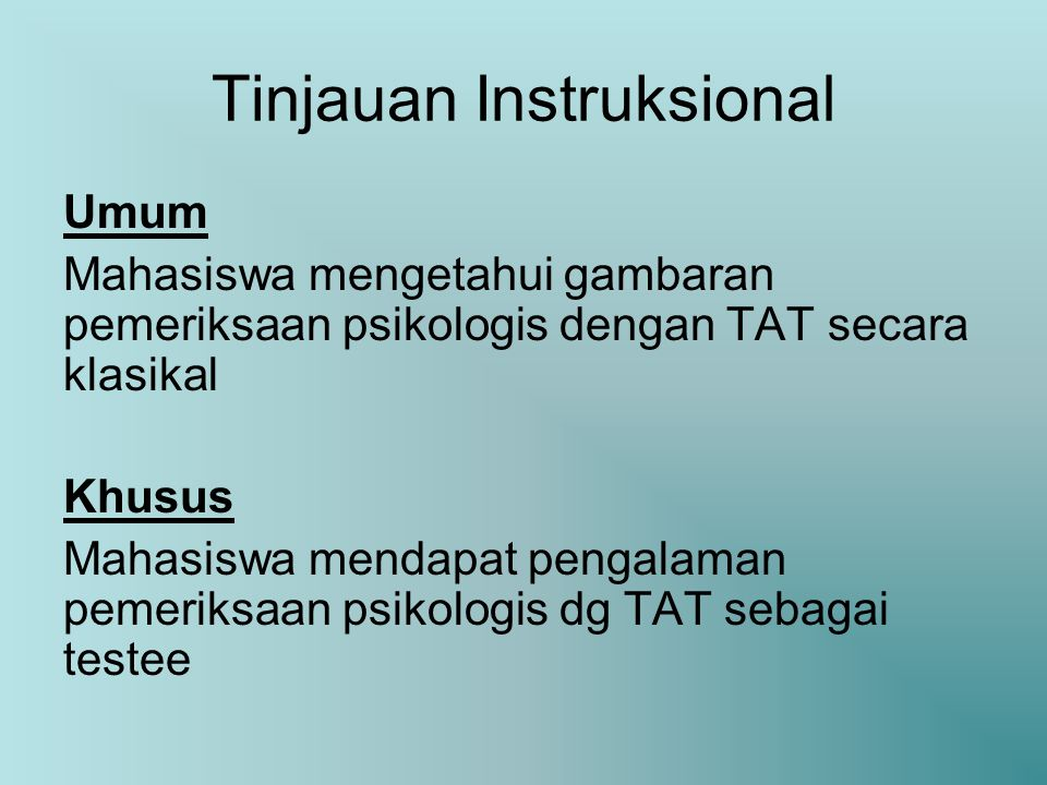 Tinjauan Instruksional Umum Mahasiswa mengetahui gambaran pemeriksaan psikologis dengan TAT secara klasikal Khusus Mahasiswa mendapat pengalaman pemeriksaan psikologis dg TAT sebagai testee