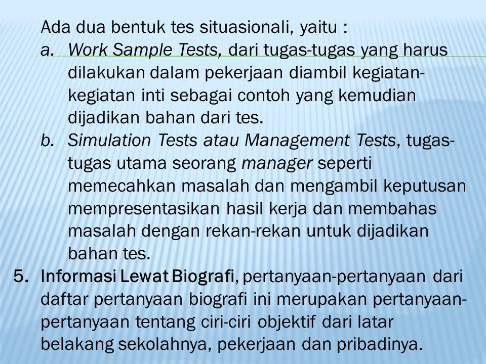 Ada dua bentuk tes situasionali, yaitu : a.Work Sample Tests, dari tugas-tugas yang harus dilakukan dalam pekerjaan diambil kegiatan- kegiatan inti sebagai contoh yang kemudian dijadikan bahan dari tes.