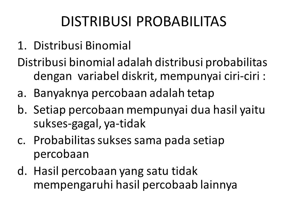 DISTRIBUSI PROBABILITAS 1.Distribusi Binomial Distribusi binomial adalah distribusi probabilitas dengan variabel diskrit, mempunyai ciri-ciri : a.Bany