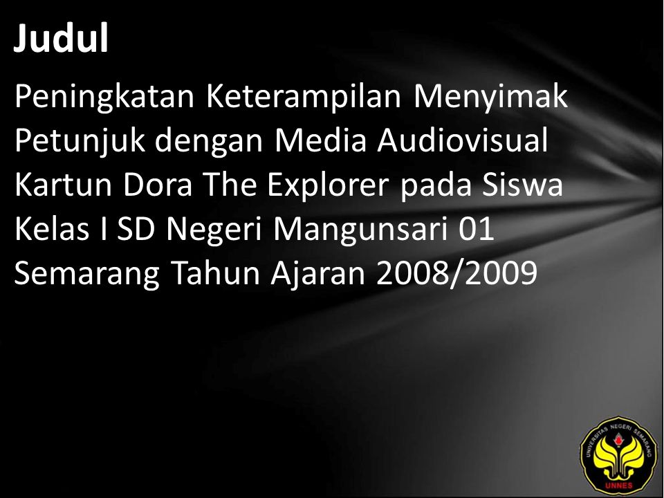 Judul Peningkatan Keterampilan Menyimak Petunjuk dengan Media Audiovisual Kartun Dora The Explorer pada Siswa Kelas I SD Negeri Mangunsari 01 Semarang Tahun Ajaran 2008/2009