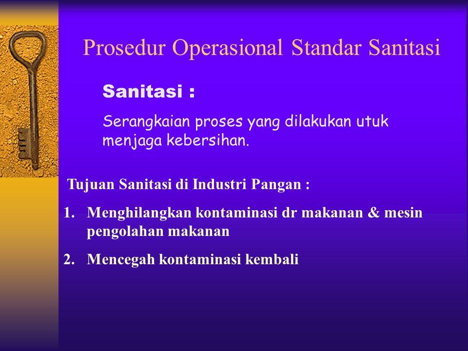 Prosedur Operasional Standar Sanitasi Tujuan Sanitasi di Industri Pangan : 1.Menghilangkan kontaminasi dr makanan & mesin pengolahan makanan 2.Mencegah kontaminasi kembali Sanitasi : Serangkaian proses yang dilakukan utuk menjaga kebersihan.