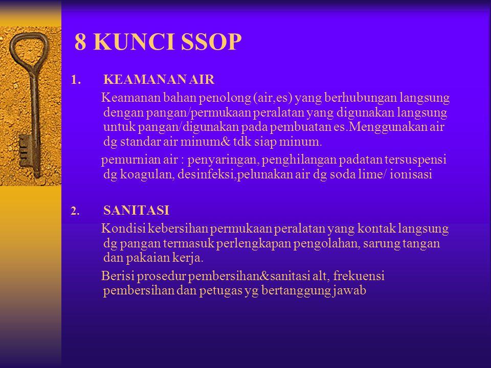 8 KUNCI SSOP 1.KEAMANAN AIR Keamanan bahan penolong (air,es) yang berhubungan langsung dengan pangan/permukaan peralatan yang digunakan langsung untuk