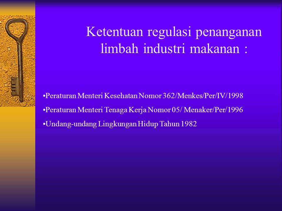 Ketentuan regulasi penanganan limbah industri makanan : Peraturan Menteri Kesehatan Nomor 362/Menkes/Per/IV/1998 Peraturan Menteri Tenaga Kerja Nomor 05/ Menaker/Per/1996 Undang-undang Lingkungan Hidup Tahun 1982
