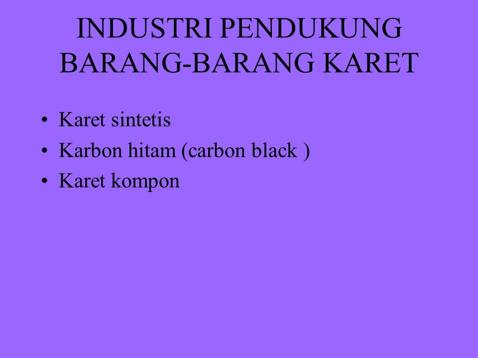 INDUSTRI PENDUKUNG BARANG-BARANG KARET Karet sintetis Karbon hitam (carbon black ) Karet kompon
