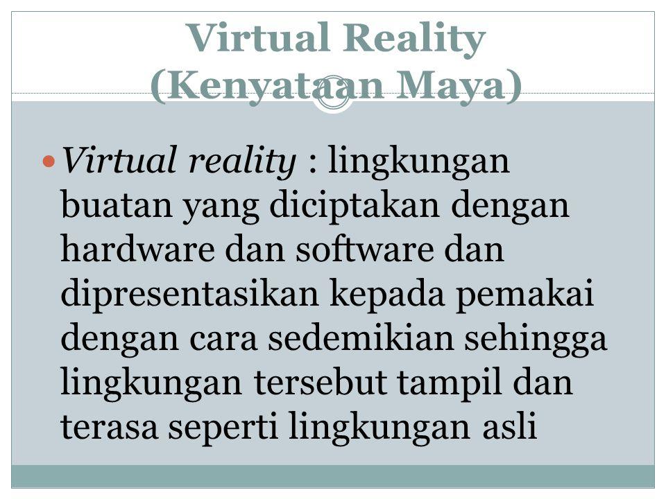 Virtual Reality (Kenyataan Maya) Virtual reality : lingkungan buatan yang diciptakan dengan hardware dan software dan dipresentasikan kepada pemakai d
