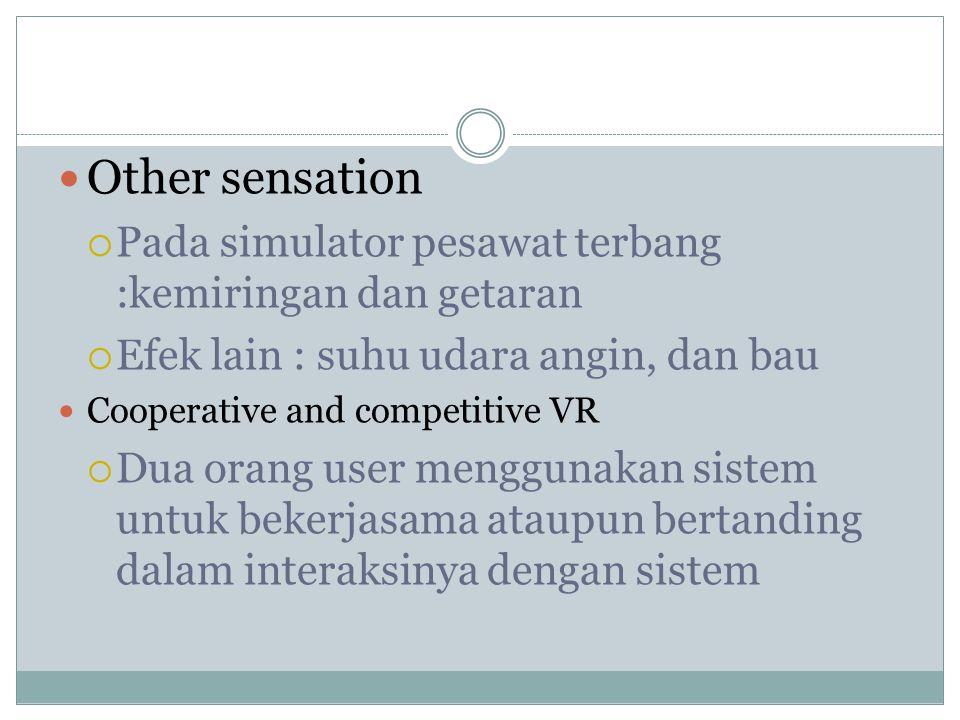 Other sensation  Pada simulator pesawat terbang :kemiringan dan getaran  Efek lain : suhu udara angin, dan bau Cooperative and competitive VR  Dua