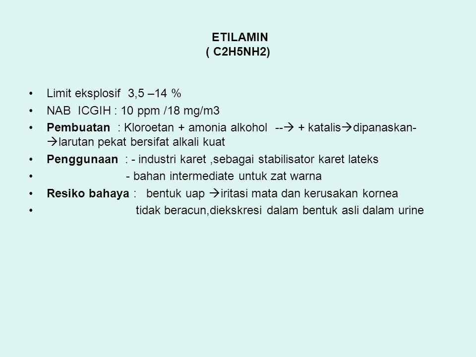 ETILAMIN ( C2H5NH2) Limit eksplosif 3,5 –14 % NAB ICGIH : 10 ppm /18 mg/m3 Pembuatan : Kloroetan + amonia alkohol --  + katalis  dipanaskan-  larutan pekat bersifat alkali kuat Penggunaan : - industri karet,sebagai stabilisator karet lateks - bahan intermediate untuk zat warna Resiko bahaya : bentuk uap  iritasi mata dan kerusakan kornea tidak beracun,diekskresi dalam bentuk asli dalam urine