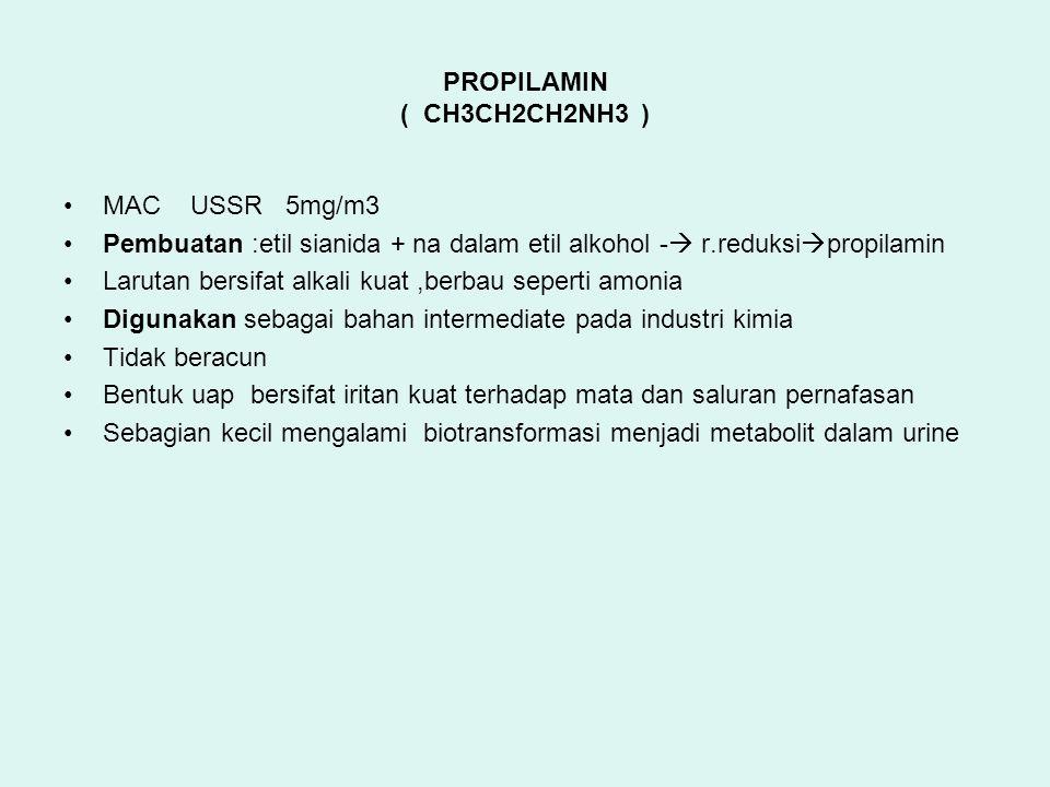 PROPILAMIN ( CH3CH2CH2NH3 ) MAC USSR 5mg/m3 Pembuatan :etil sianida + na dalam etil alkohol -  r.reduksi  propilamin Larutan bersifat alkali kuat,berbau seperti amonia Digunakan sebagai bahan intermediate pada industri kimia Tidak beracun Bentuk uap bersifat iritan kuat terhadap mata dan saluran pernafasan Sebagian kecil mengalami biotransformasi menjadi metabolit dalam urine