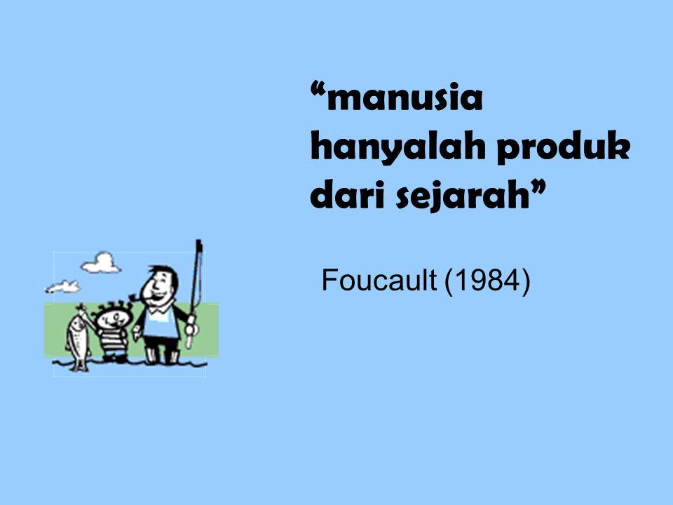"""""""manusia hanyalah produk dari sejarah"""" Foucault (1984)"""