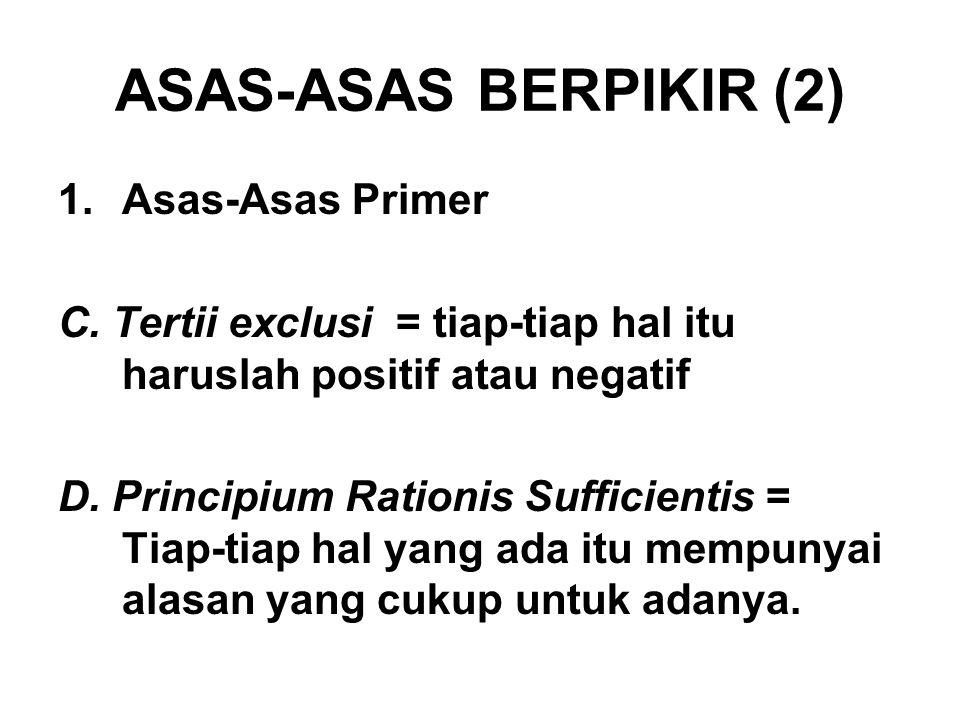 ASAS-ASAS BERPIKIR (2) 1.Asas-Asas Primer C.