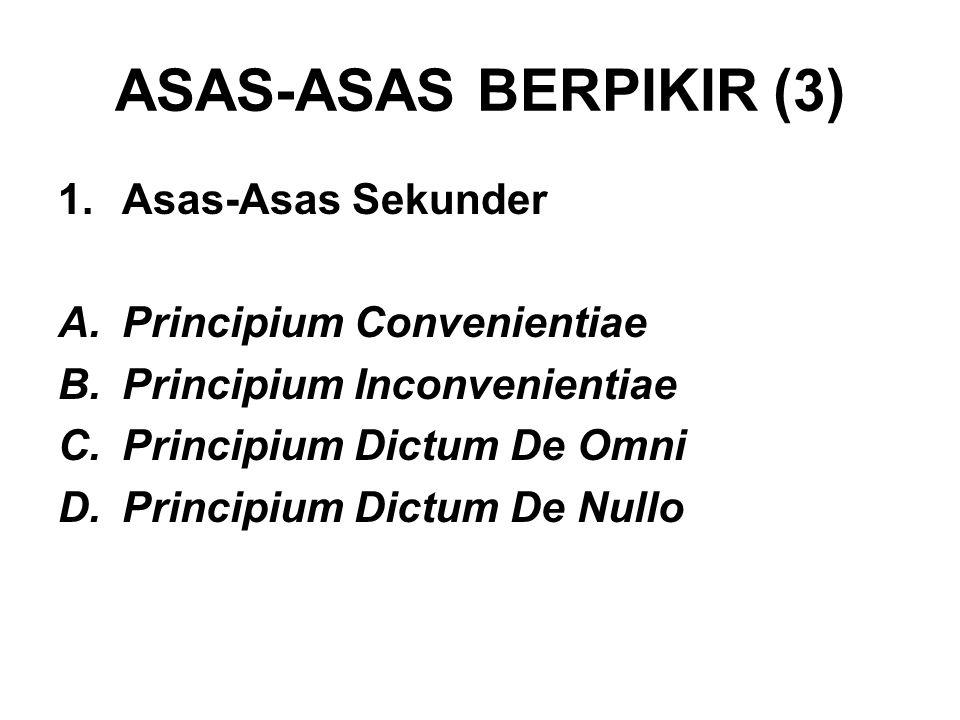 ASAS-ASAS BERPIKIR (3) sas-Asas Sekunder A.Principium Convenientiae B.Principium Inconvenientiae C.Principium Dictum De Omni D.Principium Dictum De Nullo