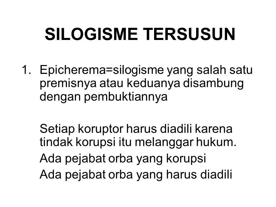 SILOGISME TERSUSUN 1.Epicherema=silogisme yang salah satu premisnya atau keduanya disambung dengan pembuktiannya Setiap koruptor harus diadili karena tindak korupsi itu melanggar hukum.