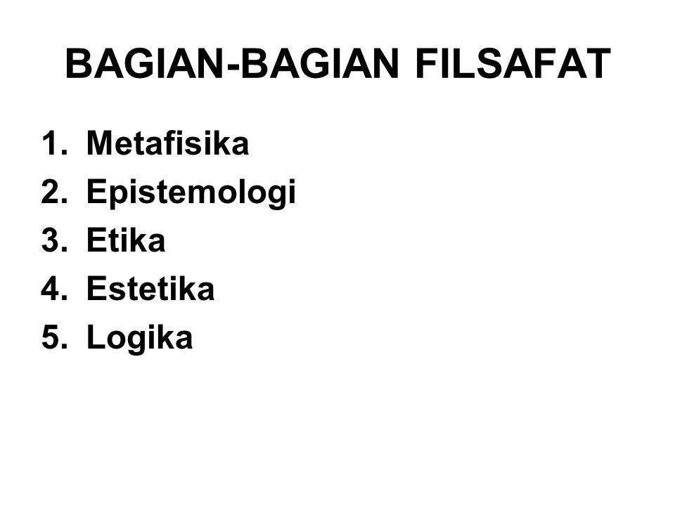 BAGIAN-BAGIAN FILSAFAT 1.Metafisika 2.Epistemologi 3.Etika 4.Estetika 5.Logika