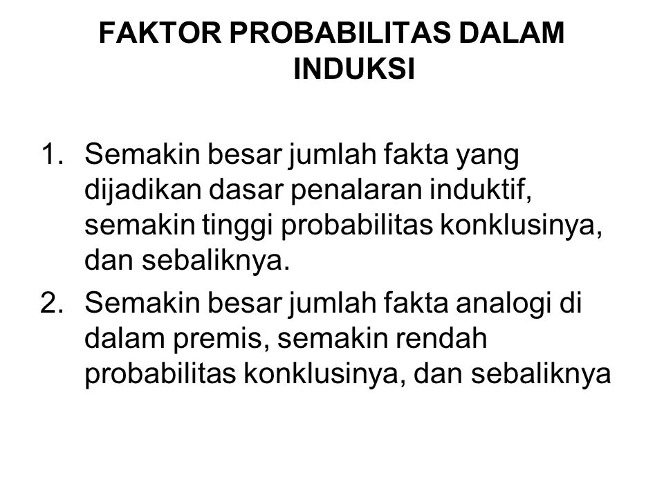 FAKTOR PROBABILITAS DALAM INDUKSI 1.Semakin besar jumlah fakta yang dijadikan dasar penalaran induktif, semakin tinggi probabilitas konklusinya, dan sebaliknya.