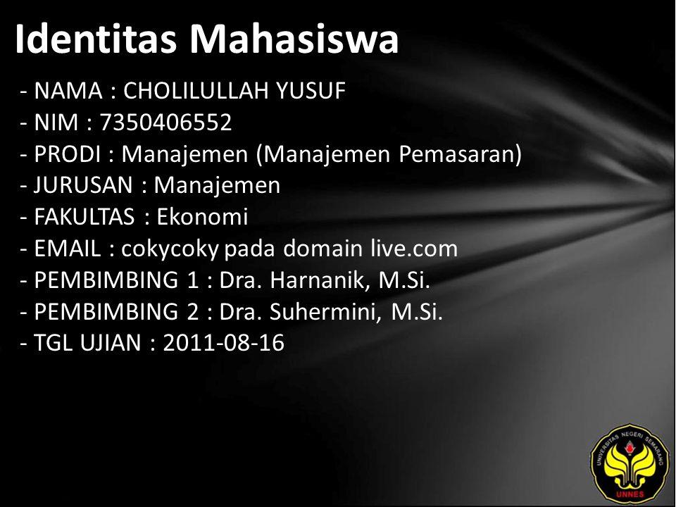 Identitas Mahasiswa - NAMA : CHOLILULLAH YUSUF - NIM : 7350406552 - PRODI : Manajemen (Manajemen Pemasaran) - JURUSAN : Manajemen - FAKULTAS : Ekonomi - EMAIL : cokycoky pada domain live.com - PEMBIMBING 1 : Dra.