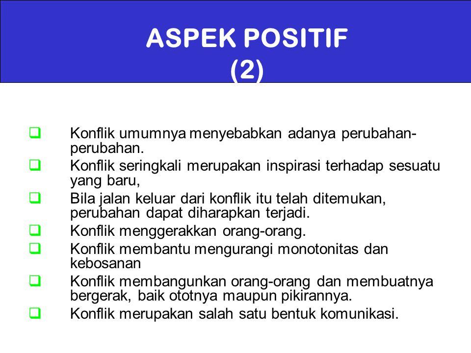 ASPEK POSITIF (2)  Konflik umumnya menyebabkan adanya perubahan- perubahan.