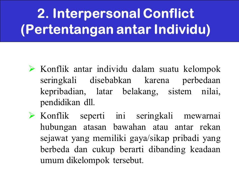 2. Interpersonal Conflict (Pertentangan antar Individu)  Konflik antar individu dalam suatu kelompok seringkali disebabkan karena perbedaan kepribadi