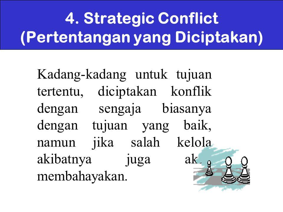 4. Strategic Conflict (Pertentangan yang Diciptakan) Kadang-kadang untuk tujuan tertentu, diciptakan konflik dengan sengaja biasanya dengan tujuan yan