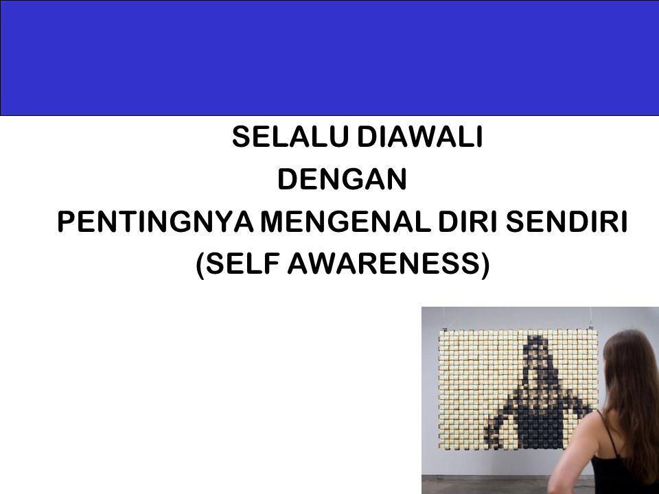 SELALU DIAWALI DENGAN PENTINGNYA MENGENAL DIRI SENDIRI (SELF AWARENESS)