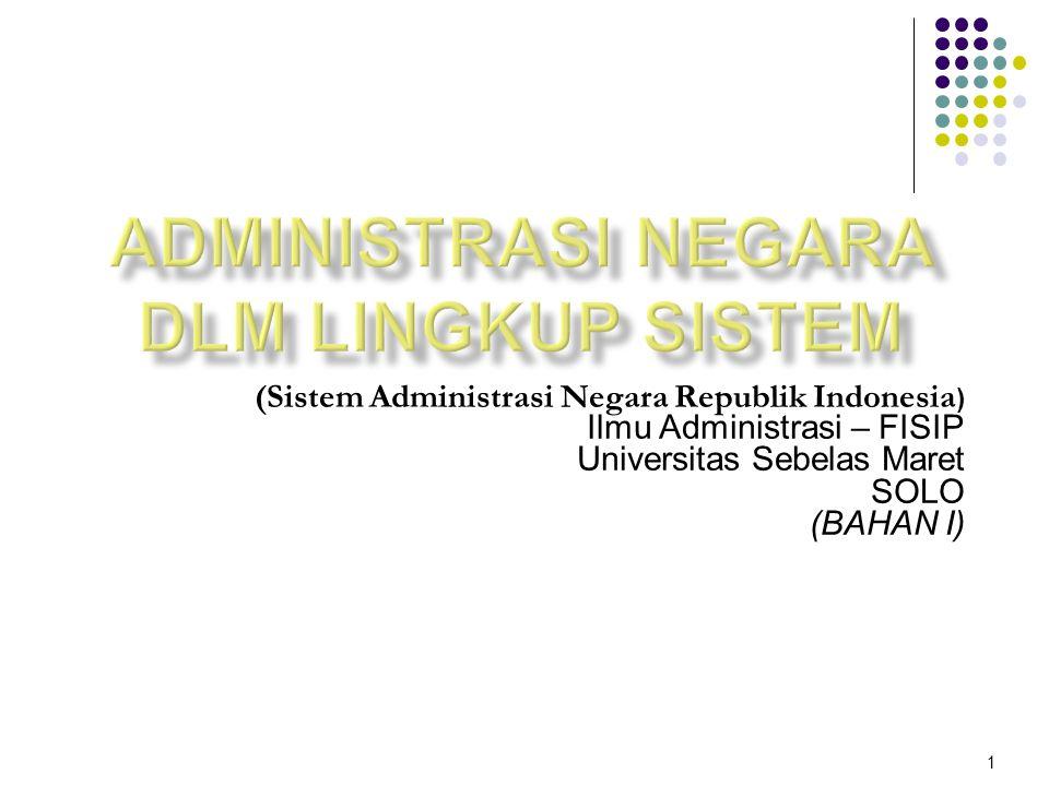 (Sistem Administrasi Negara Republik Indonesia ) Ilmu Administrasi – FISIP Universitas Sebelas Maret SOLO (BAHAN I) 1