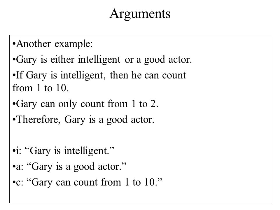 Arguments Another example: Gary is either intelligent or a good actor. If Gary is intelligent, then he can count from 1 to 10. Gary can only count fro