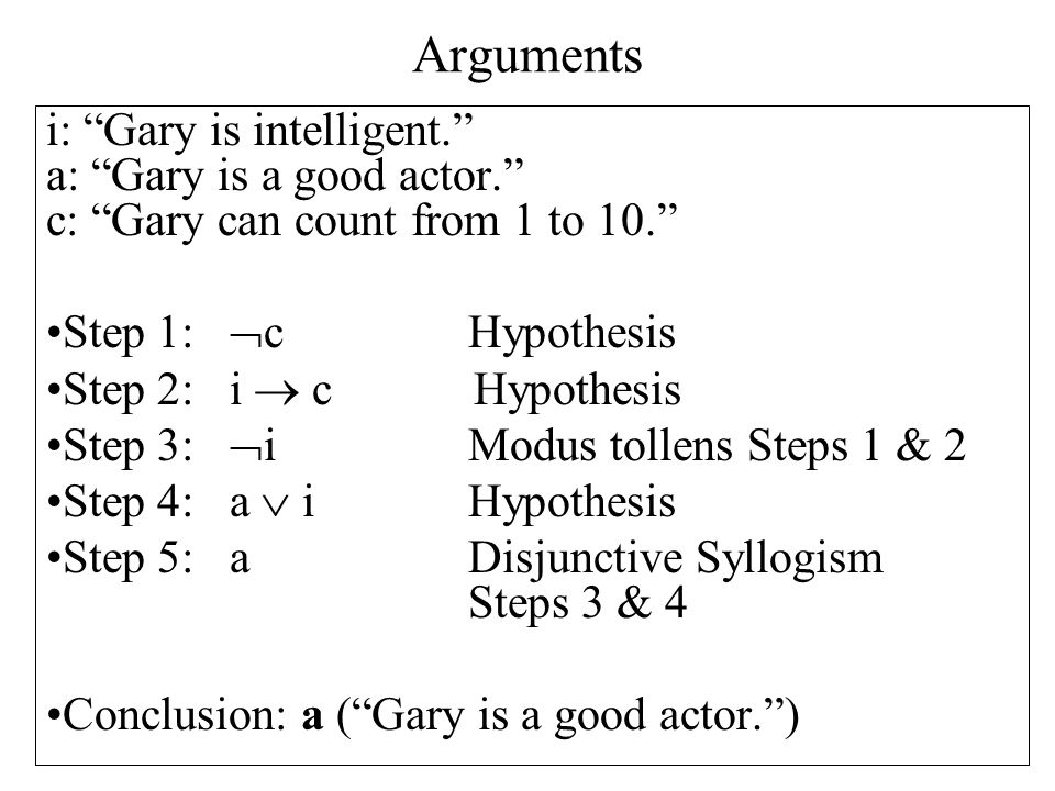 Arguments i: Gary is intelligent. a: Gary is a good actor. c: Gary can count from 1 to 10. Step 1:  cHypothesis Step 2: i  c Hypothesis Step 3:  i Modus tollens Steps 1 & 2 Step 4: a  iHypothesis Step 5: aDisjunctive Syllogism Steps 3 & 4 Conclusion: a ( Gary is a good actor. )