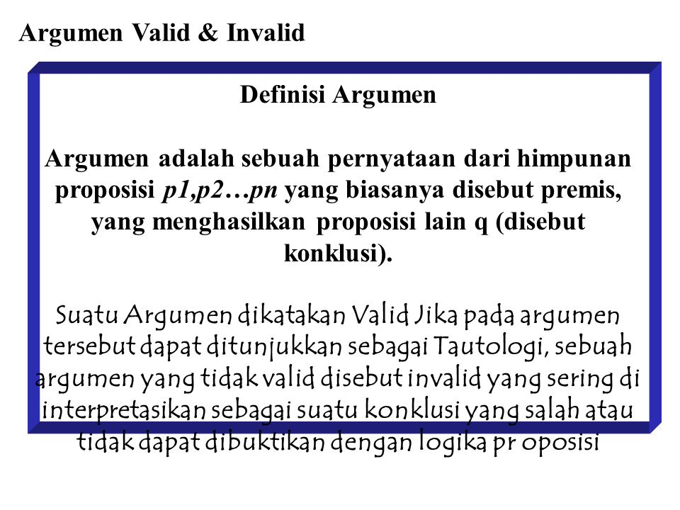 Definisi Argumen Argumen adalah sebuah pernyataan dari himpunan proposisi p1,p2…pn yang biasanya disebut premis, yang menghasilkan proposisi lain q (disebut konklusi).