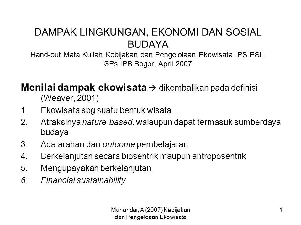 Munandar, A (2007) Kebijakan dan Pengeloaan Ekowisata 1 DAMPAK LINGKUNGAN, EKONOMI DAN SOSIAL BUDAYA Hand-out Mata Kuliah Kebijakan dan Pengelolaan Ekowisata, PS PSL, SPs IPB Bogor, April 2007 Menilai dampak ekowisata  dikembalikan pada definisi (Weaver, 2001) 1.Ekowisata sbg suatu bentuk wisata 2.Atraksinya nature-based, walaupun dapat termasuk sumberdaya budaya 3.Ada arahan dan outcome pembelajaran 4.Berkelanjutan secara biosentrik maupun antroposentrik 5.Mengupayakan berkelanjutan 6.Financial sustainability