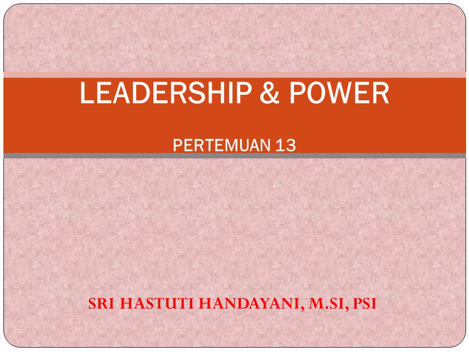 LEADERSHIP & POWER PERTEMUAN 13 SRI HASTUTI HANDAYANI, M.SI, PSI