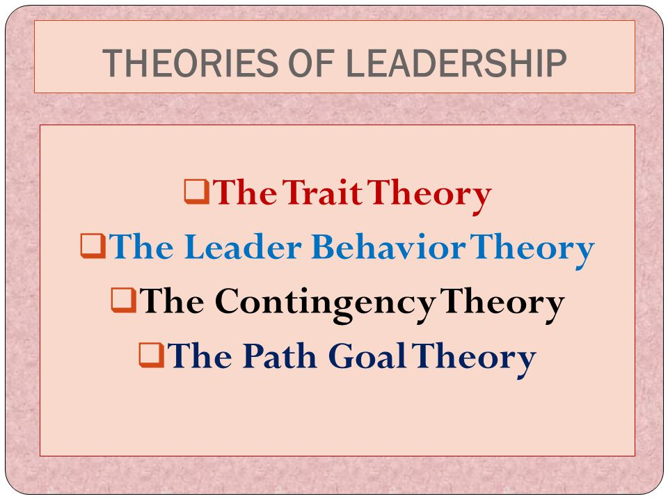 THEORIES OF LEADERSHIP  The Trait Theory  The Leader Behavior Theory  The Contingency Theory  The Path Goal Theory