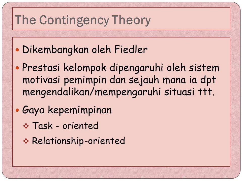 The Contingency Theory Dikembangkan oleh Fiedler Prestasi kelompok dipengaruhi oleh sistem motivasi pemimpin dan sejauh mana ia dpt mengendalikan/memp