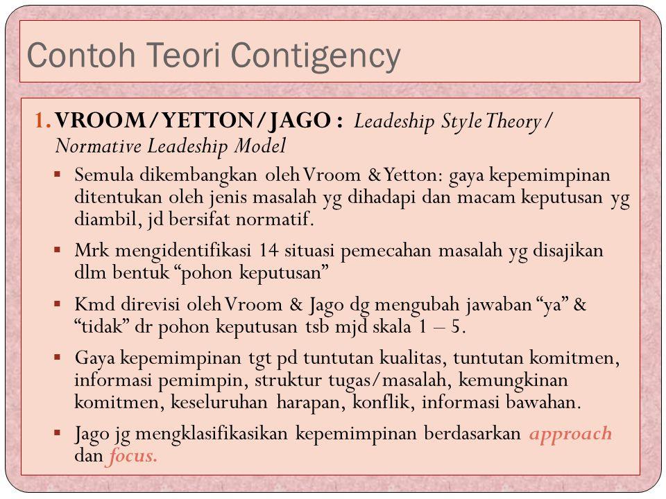 Contoh Teori Contigency 1.VROOM/YETTON/JAGO : Leadeship Style Theory/ Normative Leadeship Model  Semula dikembangkan oleh Vroom & Yetton: gaya kepemi