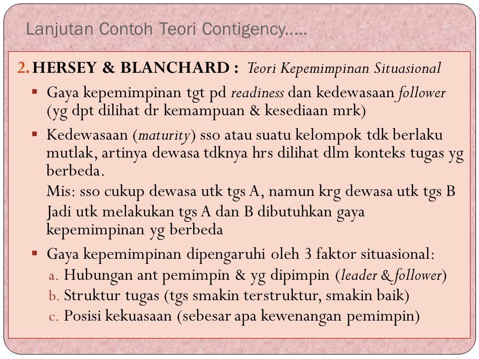 Lanjutan Contoh Teori Contigency..... 2.HERSEY & BLANCHARD : Teori Kepemimpinan Situasional  Gaya kepemimpinan tgt pd readiness dan kedewasaan follow