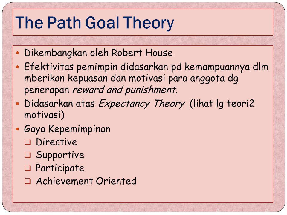 The Path Goal Theory Dikembangkan oleh Robert House Efektivitas pemimpin didasarkan pd kemampuannya dlm mberikan kepuasan dan motivasi para anggota dg