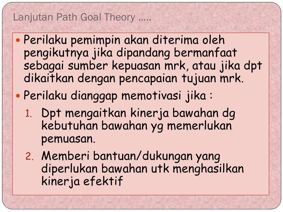 Lanjutan Path Goal Theory..... Perilaku pemimpin akan diterima oleh pengikutnya jika dipandang bermanfaat sebagai sumber kepuasan mrk, atau jika dpt d