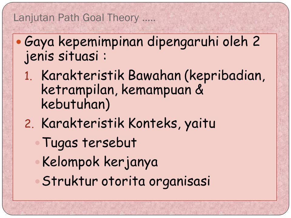 Lanjutan Path Goal Theory..... Gaya kepemimpinan dipengaruhi oleh 2 jenis situasi : 1. Karakteristik Bawahan (kepribadian, ketrampilan, kemampuan & ke