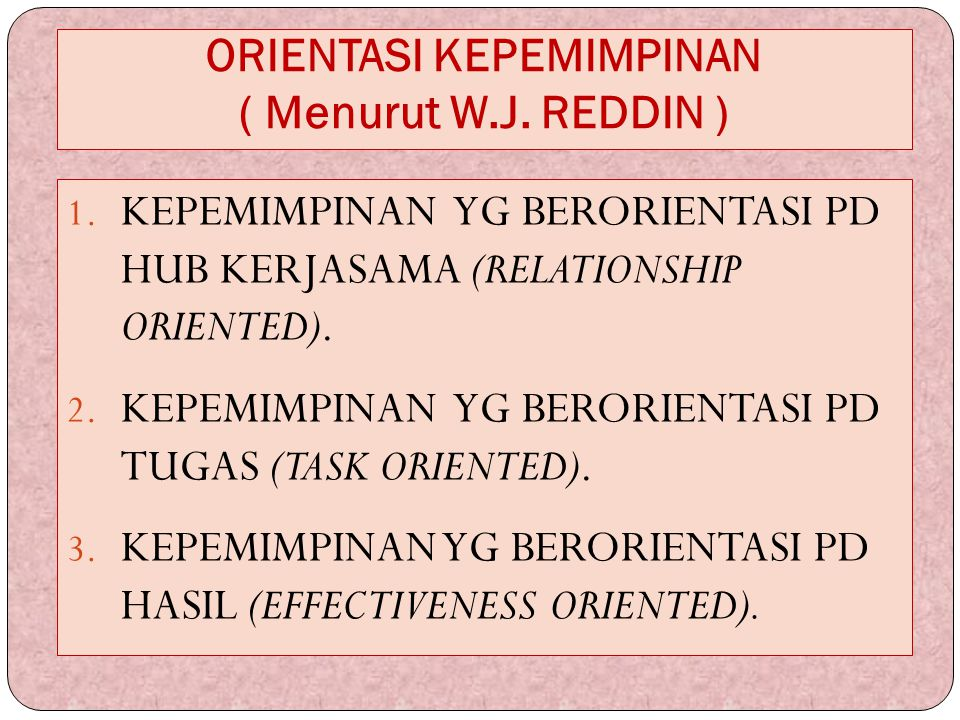 ORIENTASI KEPEMIMPINAN ( Menurut W.J. REDDIN ) 1. KEPEMIMPINAN YG BERORIENTASI PD HUB KERJASAMA (RELATIONSHIP ORIENTED). 2. KEPEMIMPINAN YG BERORIENTA
