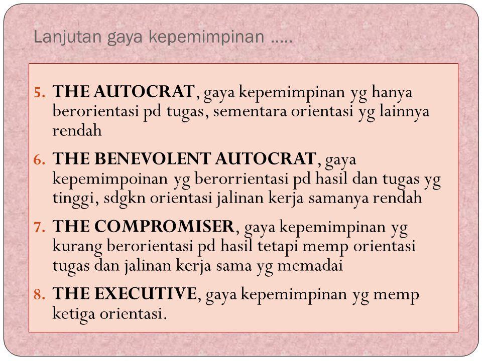 Lanjutan gaya kepemimpinan..... 5. THE AUTOCRAT, gaya kepemimpinan yg hanya berorientasi pd tugas, sementara orientasi yg lainnya rendah 6. THE BENEVO