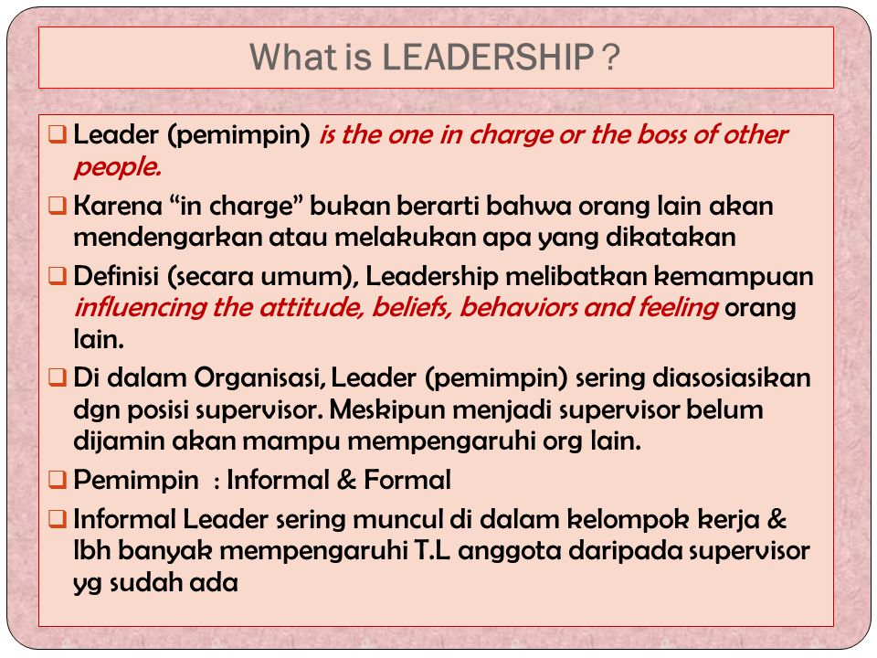 "What is LEADERSHIP ?  Leader (pemimpin) is the one in charge or the boss of other people.  Karena ""in charge"" bukan berarti bahwa orang lain akan me"