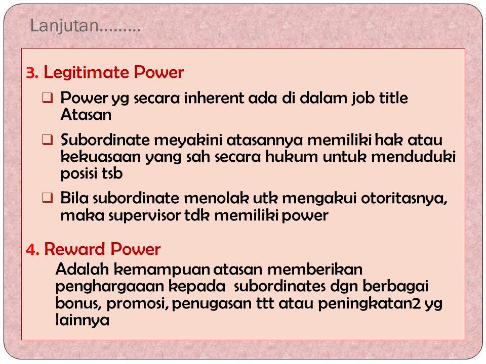 Lanjutan……… 3. Legitimate Power  Power yg secara inherent ada di dalam job title Atasan  Subordinate meyakini atasannya memiliki hak atau kekuasaan