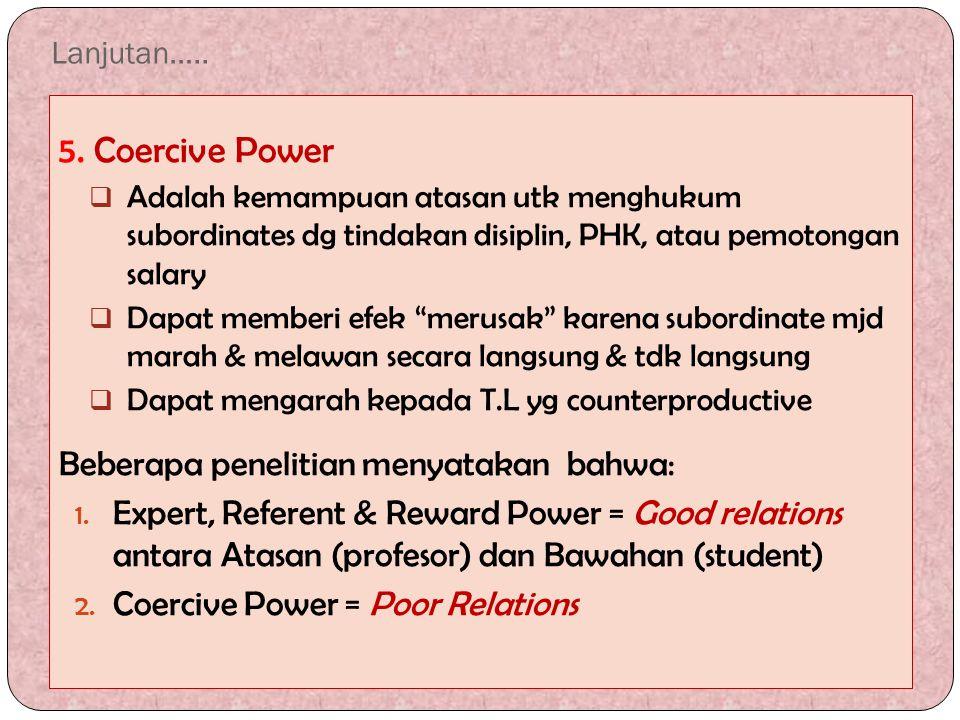 Lanjutan….. 5. Coercive Power  Adalah kemampuan atasan utk menghukum subordinates dg tindakan disiplin, PHK, atau pemotongan salary  Dapat memberi e